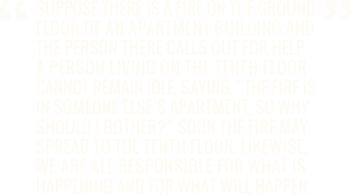 Suppose there is a fire on the ground floor of an apartment building and the person there calls out for help. A person living on the tenth floor cannot remain idle, saying, 'The fire is in someone else's apartment, so why should I bother?' Soon the fire may spread to the tenth floor. Likewise, we are all responsible for what is happening and for what will happen. - Amma