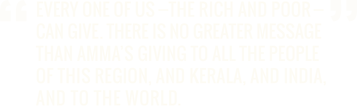 Every one of us - the rich and poor - can give. There is no greater message than Amma's giving to all the people of this region, and Kerala, and India, and to the world. - Dr. A.P.J. Abdul Kalam, PhD former President of India